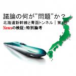 北海道新幹線と青函トンネル|第1回 議論の何が問題か/Newsの検証