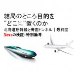 北海道新幹線と青函トンネル|最終回 結局のところ目的をどこに置くのか/Newsの検証